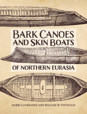 The Bark Canoes and Skin Boats of Northern Eurasia ebook by Harri Luukkanen,William W. Fitzhugh,Evguenia Anichtchenko