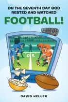 ON THE SEVENTH DAY GOD RESTED AND WATCHED FOOTBALL! ebook by David Heller