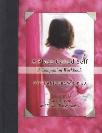 A Place Called Self A Companion Workbook - Women, Sobriety, and Radical Transformation ebook by Stephanie Brown, Ph.D