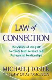 Law of Connection - The Science of Using NLP to Create Ideal Personal and Professional Relationships ebook by Michael J. Losier