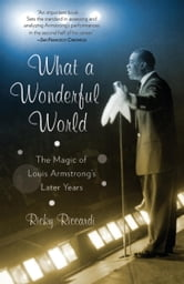 What a Wonderful World - The Magic of Louis Armstrong's Later Years ebook by Ricky Riccardi