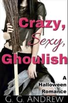 Crazy, Sexy, Ghoulish: A Halloween Romance ebook by G.G. Andrew