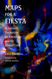 Maps for a Fiesta - A Latina/o Perspective on Knowledge and the Global Crisis ebook by Otto Maduro,Eduardo Mendieta