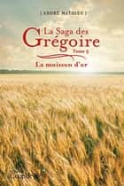 La saga des Grégoire T3 - La moisson d'or ebook by André Mathieu