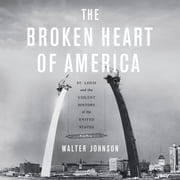 The Broken Heart of America - St. Louis and the Violent History of the United States audiobook by Walter Johnson