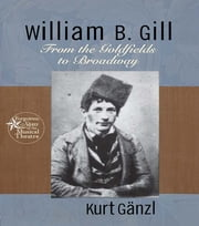 William B. Gill - From the Goldfields to Broadway ebook by Kurt Ganzl