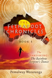 The Fethafoot Chronicles - The Vanishing: the Rainbow Serpent's Dance ebook by Pemulwuy Weeatunga