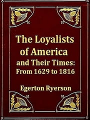 The Loyalists of America and Their Times, From 1620 to 1816, Volumes I-II, Complete ebook by Egerton Ryerson