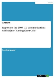 Report on the 2008 UK communications campaign of Carling Extra Cold ebook by Anonymous