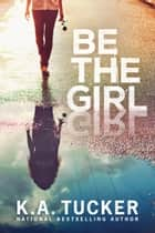 Be the Girl ebook by K.A. Tucker