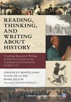 Reading, Thinking, and Writing About History - Teaching Argument Writing to Diverse Learners in the Common Core Classroom, Grades 6-12 ebook by Chauncey Monte-Sano, Susan De La Paz, Mark Felton