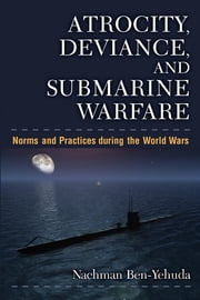 Atrocity, Deviance, and Submarine Warfare - Norms and Practices during the World Wars ebook by Nachman Ben-Yehuda