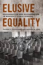 Elusive Equality - Desegregation and Resegregation in Norfolk's Public Schools ebook by Jeffrey L. Littlejohn, Charles H. Ford