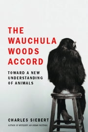 The Wauchula Woods Accord - Toward a New Understanding of Animals ebook by Charles Siebert