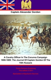 A Cavalry Officer In The Corunna Campaign 1808-1809:: The Journal Of Captain Gordon Of The 15th Hussars ebook by Captain Alexander Gordon