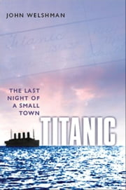 Titanic: The Last Night of a Small Town ebook by John Welshman