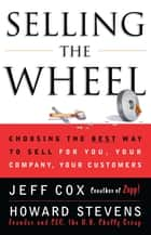 Selling the Wheel - Choosing the Best Way to Sell For You, Your Company, and Your Customers ebook by Jeff Cox, Howard Stevens