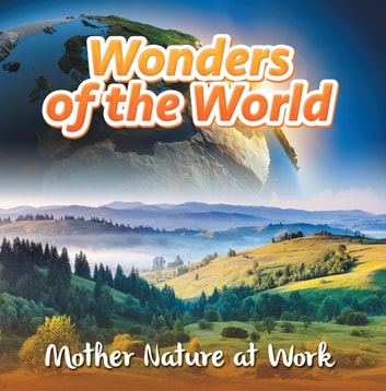 Wonders of the World: Mother Nature at Work - Nature Books for Kids ebook by Baby Professor