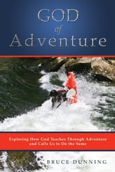 God of Adventure - Exploring How God Teaches Through Adventure and Calls Us to Do the Same ebook by Bruce Dunning