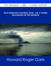 Dick Hamilton's Football Team - Or, A Young Millionaire On The Gridiron - The Original Classic Edition ebook by Howard Roger Garis