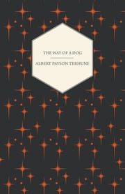 The Way of a Dog - Being the Further Adventures of Gray Dawn and Some Others ebook by Albert Payson Terhune
