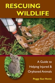 Rescuing Wildlife - A Guide to Helping Injured & Orphaned Animals ebook by Peggy Hentz