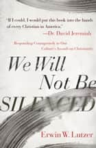 We Will Not Be Silenced - Responding Courageously to Our Culture's Assault on Christianity ebook by Erwin W. Lutzer, Dr. David Jeremiah
