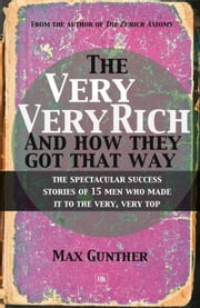 The Very, Very Rich and How They Got That Way - The spectacular success stories of 15 men who made it to the very, very top ebook by Max Gunther