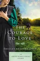 The Courage to Love - An Amish Homecoming Story eBook by Shelley Shepard Gray