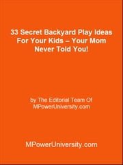 33 Secret Backyard Play Ideas For Your Kids – Your Mom Never Told You! ebook by Editorial Team Of MPowerUniversity.com