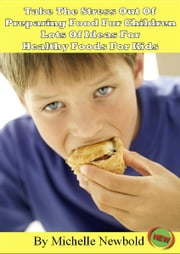 Take The Stress Out Of Preparing Food For Children: Lots of Ideas For Healthy Foods For Kids ebook by Michelle Newbold