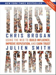 Trust Agents - Using the Web to Build Influence, Improve Reputation, and Earn Trust ebook by Chris Brogan,Julien Smith