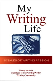 My Writing Life: 10 Tales of Writing Passion ebook by TheNextBigWriter Press