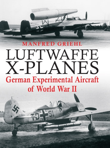 Luftwaffe X-Planes - German Experimental Aircraft of World War II ebook by Manfred Griehl