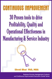 Continuous Improvement- 30 Proven tools to drive Profitability, Quality and Operational Effectiveness in Manufacturing & Service Industry - Business Process Management and Continuous Improvement Executive Guide series, #4 ebook by Shruti Bhat