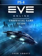 Eve Online Windows PS4 Unofficial Game Guide ebook by Josh Abbott