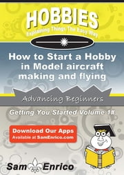 How to Start a Hobby in Model aircraft making and flying - How to Start a Hobby in Model aircraft making and flying ebook by Dante Tam