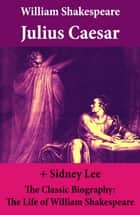 Julius Caesar (The Unabridged Play) + The Classic Biography: The Life of William Shakespeare ebook by William Shakespeare, Sidney Lee