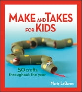 Make and Takes for Kids - 50 Crafts Throughout the Year ebook by Marie LeBaron