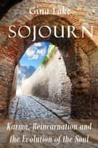 Sojourn: Karma, Reincarnation, and the Evolution of the Soul ebook by Gina Lake