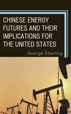 Chinese Energy Futures and Their Implications for the United States ebook by George G. Eberling