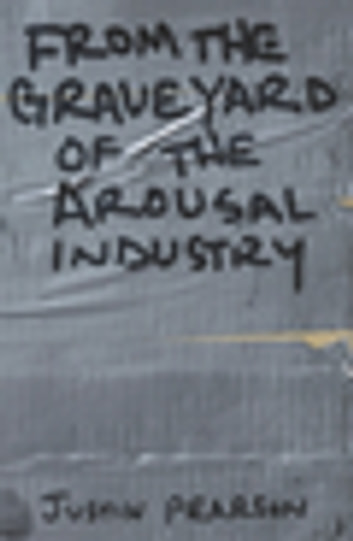 From the Graveyard of the Arousal Industry ebook by Justin Pearson