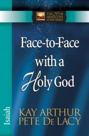 Face-to-Face with a Holy God - Isaiah ebook by Kay Arthur,Pete De Lacy