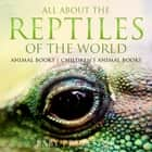 All About the Reptiles of the World - Animal Books | Children's Animal Books ebook by Baby Professor