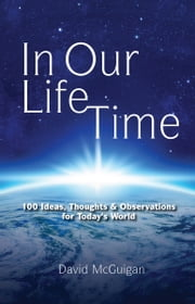 In Our Life Time - 100 Ideas, Thoughts and Observations for Today's World ebook by David McGuigan