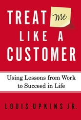 Treat Me Like a Customer - Using Lessons from Work to Succeed in Life ebook by Louis Upkins, Jr.