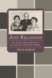 Just Relations - The Story of Mary Bennett's Crusade for Aboriginal Rights ebook by Allison Holland