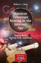 Amateur Telescope Making in the Internet Age ebook by Robert L. Clark