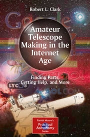 Amateur Telescope Making in the Internet Age - Finding Parts, Getting Help, and More ebook by Robert L. Clark