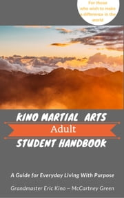 Kino Martial Arts Adult Student Handbook - A Guide for Everyday Living With Purpose ebook by McCartney Green